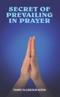 SECRET OF PREVAILING IN PRAYER